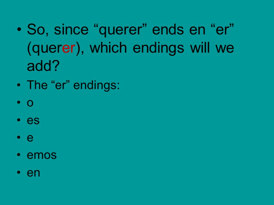 So, since querer ends en er (querer), which endings will we add? The er endings: o es e emos en