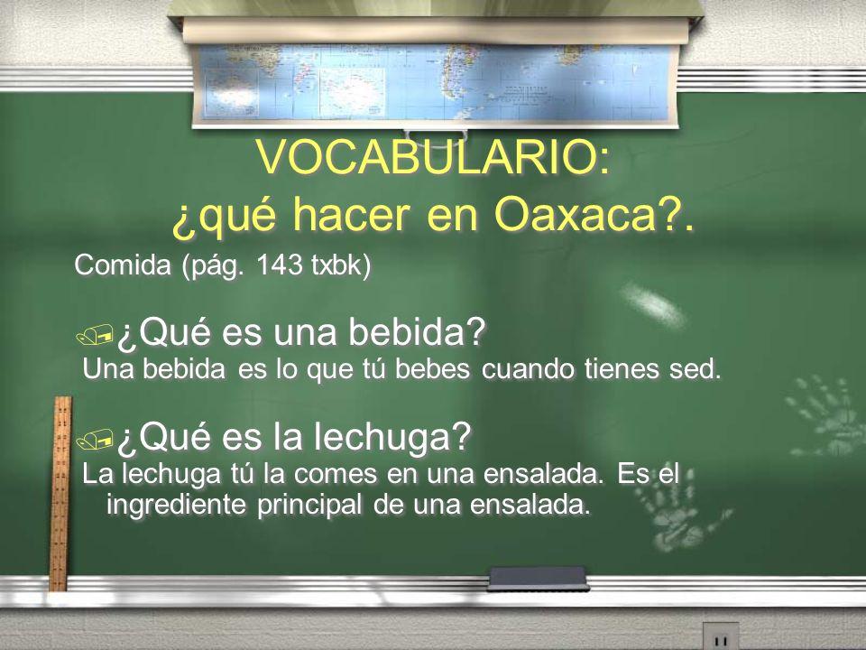 VOCABULARIO: ¿qué hacer en Oaxaca?.Comida (pág. 143 txbk) ¿Qué es una bebida.