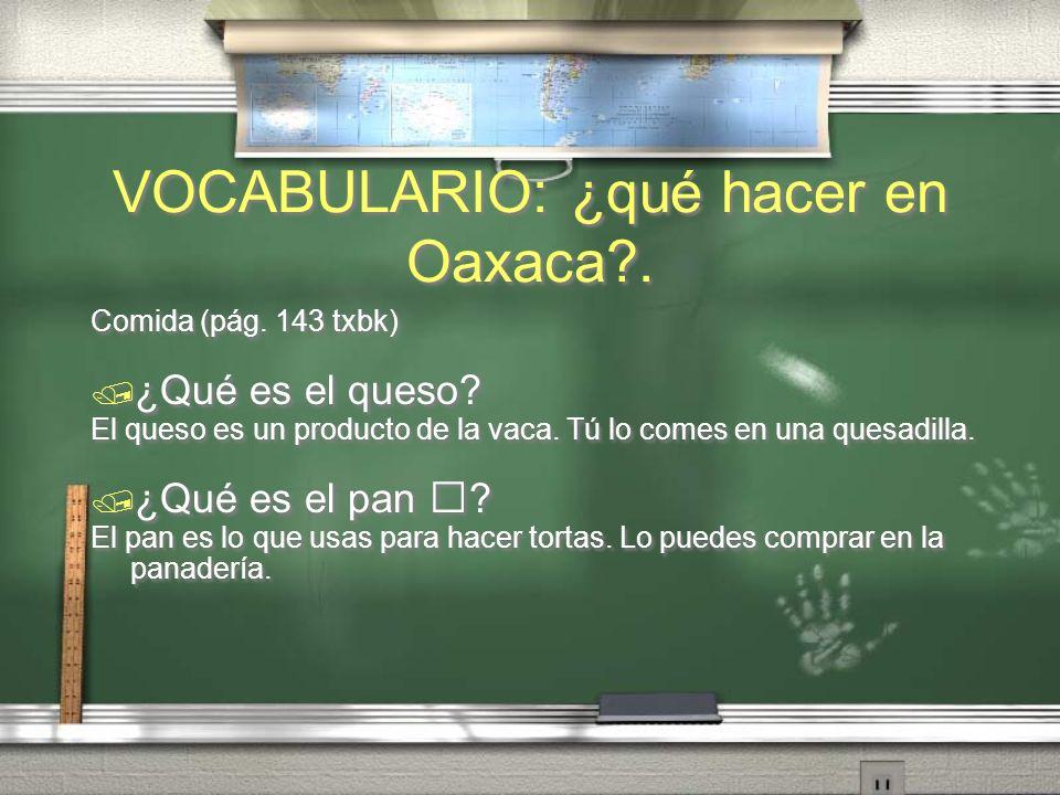 VOCABULARIO: ¿qué hacer en Oaxaca?. Comida (pág. 143 txbk) ¿Qué es una bebida? Una bebida es lo que tú bebes cuando tienes sed. ¿Qué es la lechuga? La