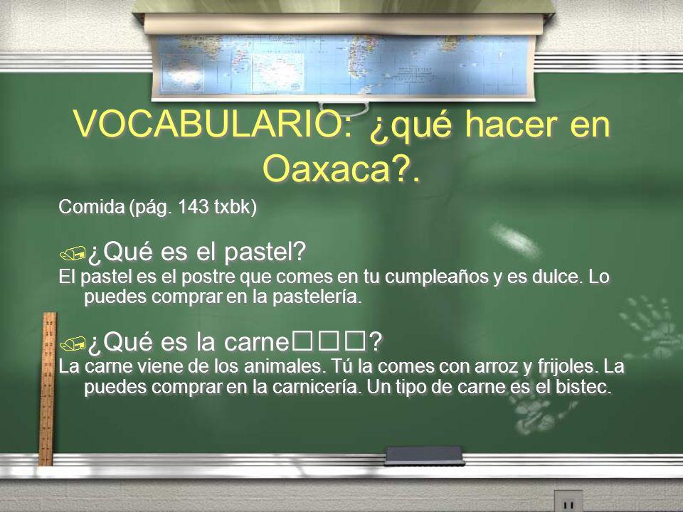 VOCABULARIO: ¿qué hacer en Oaxaca?. Comida (pág. 143 txbk) ¿Qué es el queso? El queso es un producto de la vaca. Tú lo comes en una quesadilla. ¿Qué e