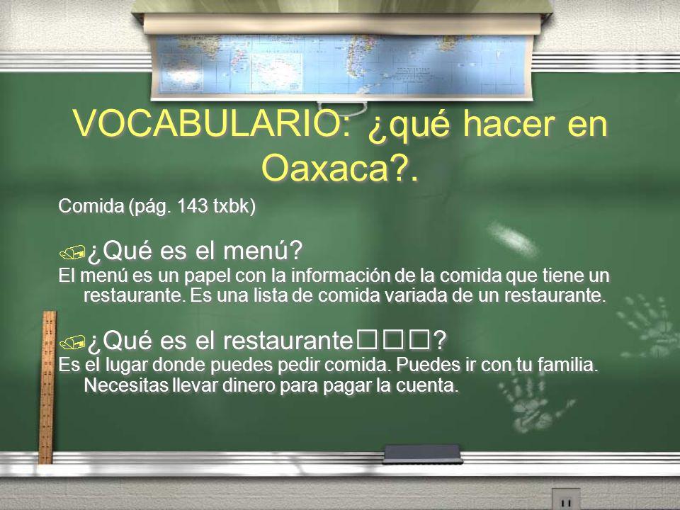 VOCABULARIO: ¿qué hacer en Oaxaca?. Comida (pág. 143 txbk) ¿Qué es el pastel? El pastel es el postre que comes en tu cumpleaños y es dulce. Lo puedes