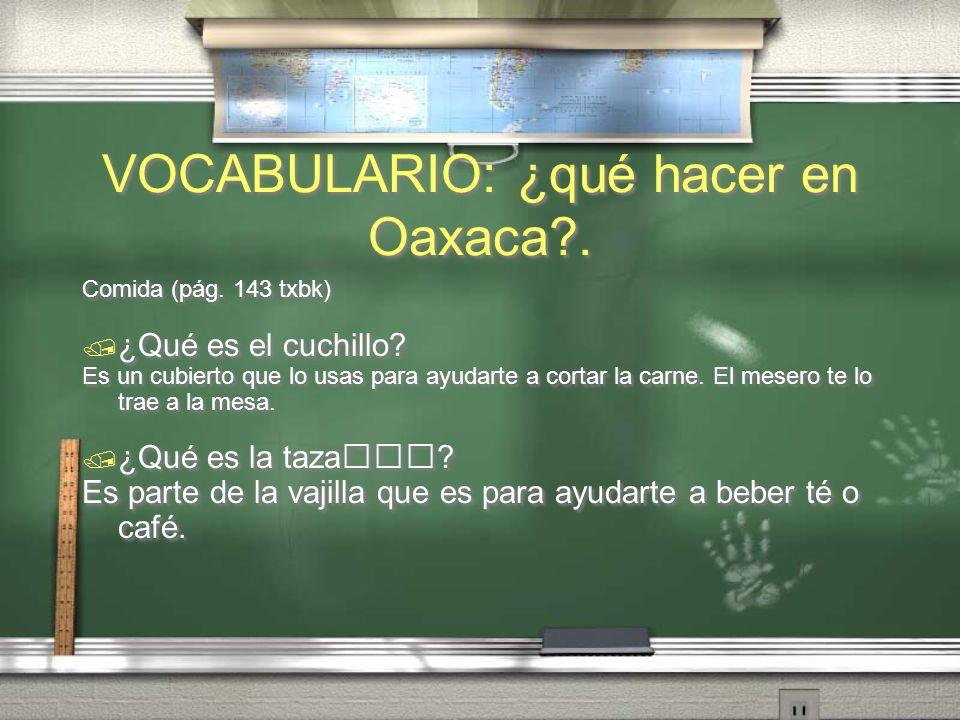 VOCABULARIO: ¿qué hacer en Oaxaca?. Comida (pág. 143 txbk) ¿Qué es el tenedor? Es un cubierto para ayudarte a comer una ensalada o carne. Lo pones a l