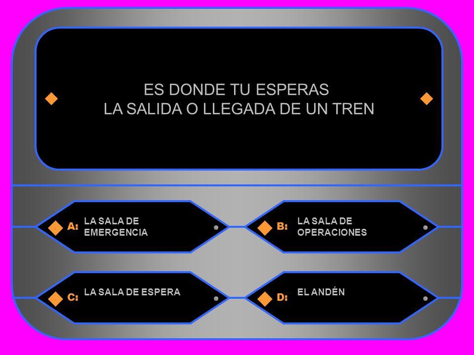 15 A:B: LA SALA DE EMERGENCIA LA SALA DE OPERACIONES ES DONDE TU ESPERAS LA SALIDA O LLEGADA DE UN TREN C:D: LA SALA DE ESPERAEL ANDÉN