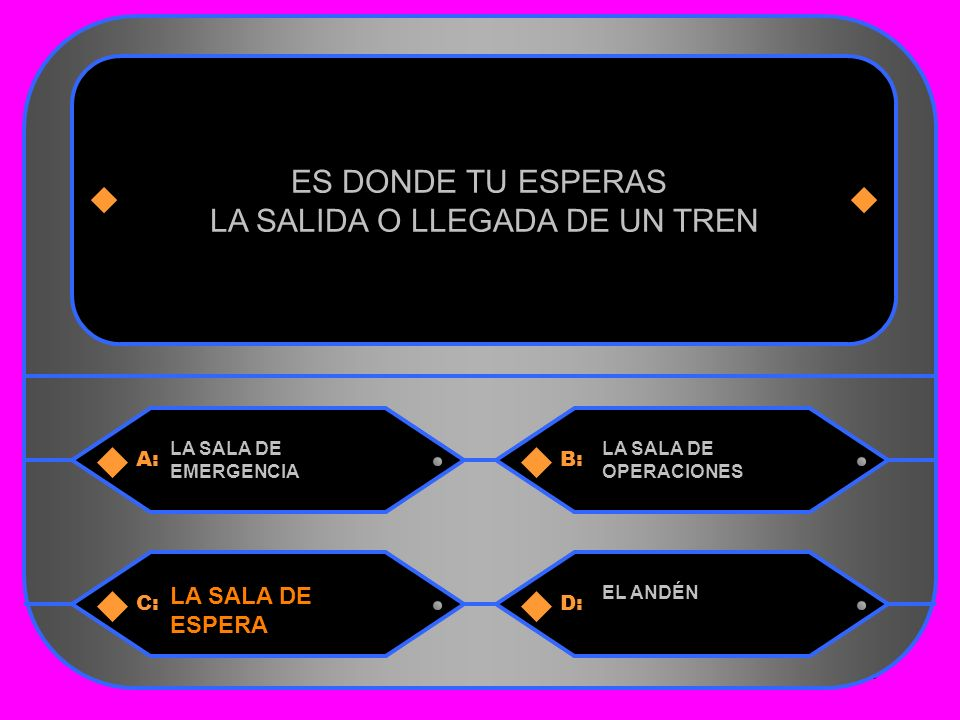 16 A:B: LA SALA DE EMERGENCIA LA SALA DE OPERACIONES ES DONDE TU ESPERAS LA SALIDA O LLEGADA DE UN TREN C:D: LA SALA DE ESPERA EL ANDÉN