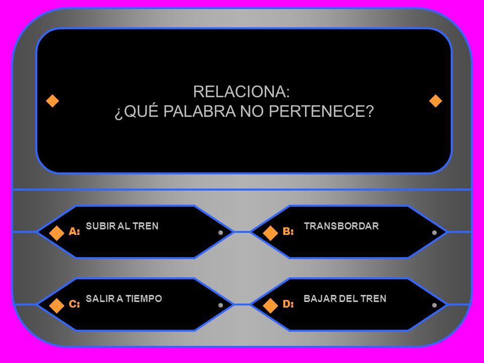 31 A:B: SUBIR AL TRENTRANSBORDAR RELACIONA: ¿QUÉ PALABRA NO PERTENECE.