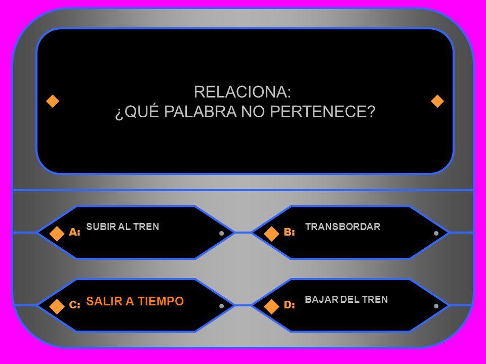 32 A:B: SUBIR AL TRENTRANSBORDAR RELACIONA: ¿QUÉ PALABRA NO PERTENECE.