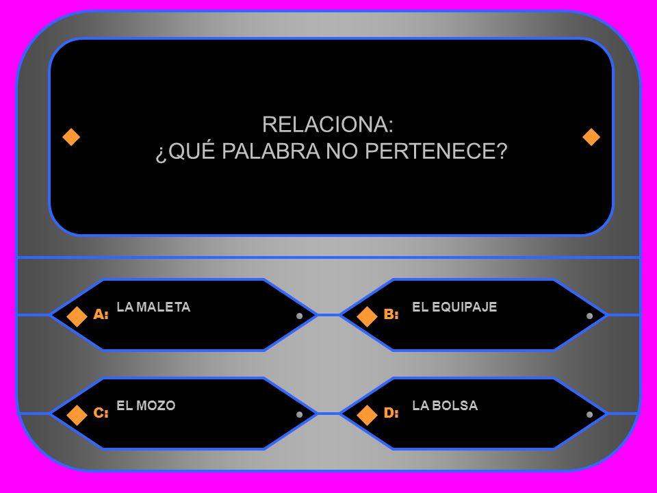 33 A:B: LA MALETAEL EQUIPAJE RELACIONA: ¿QUÉ PALABRA NO PERTENECE C:D: EL MOZOLA BOLSA