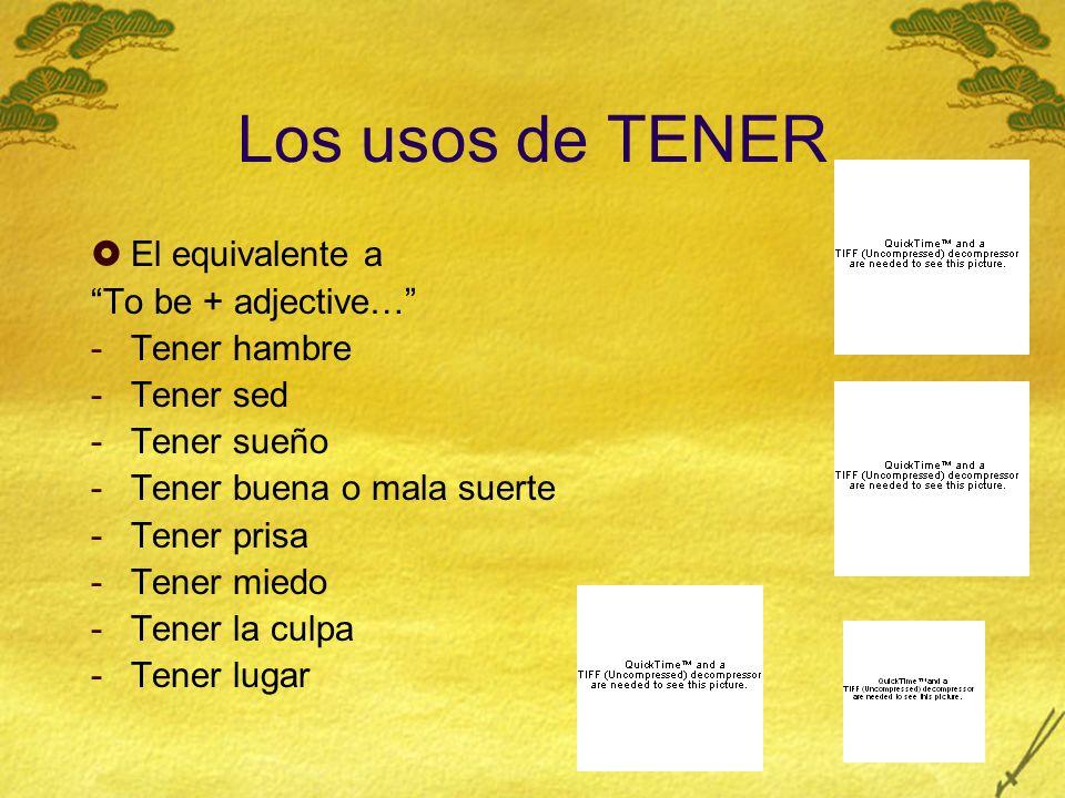 Los usos de TENER El equivalente a To be + adjective… -Tener hambre -Tener sed -Tener sueño -Tener buena o mala suerte -Tener prisa -Tener miedo -Tene