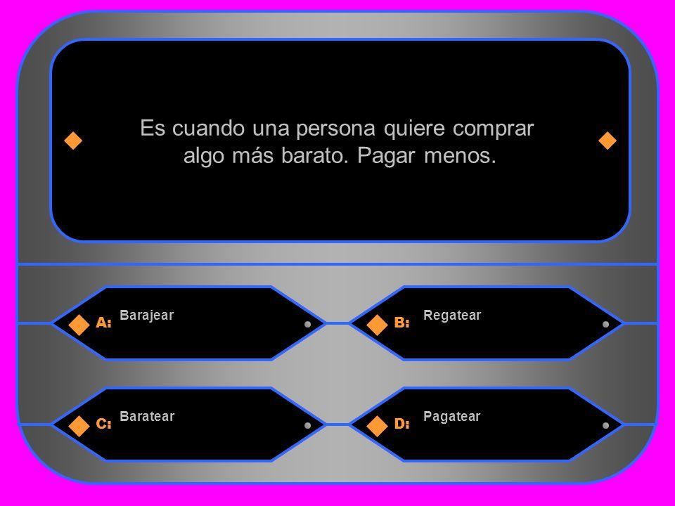 17 A:B: BarajearRegatear Es cuando una persona quiere comprar algo más barato.