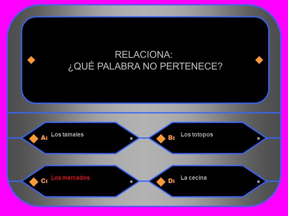 30 A:B: Los tamalesLos totopos RELACIONA: ¿QUÉ PALABRA NO PERTENECE C:D: Los mercadosLa cecina