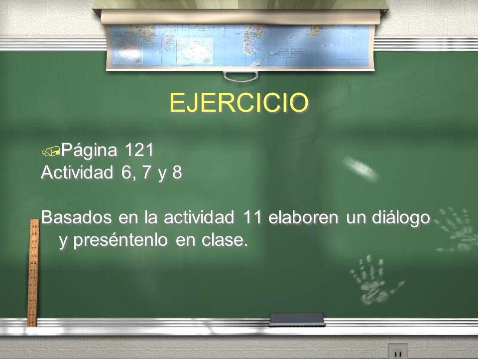 EJERCICIO Página 121 Actividad 6, 7 y 8 Basados en la actividad 11 elaboren un diálogo y preséntenlo en clase. Página 121 Actividad 6, 7 y 8 Basados e
