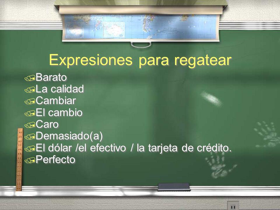 Expresiones para regatear Barato La calidad Cambiar El cambio Caro Demasiado(a) El dólar /el efectivo / la tarjeta de crédito. Perfecto Barato La cali
