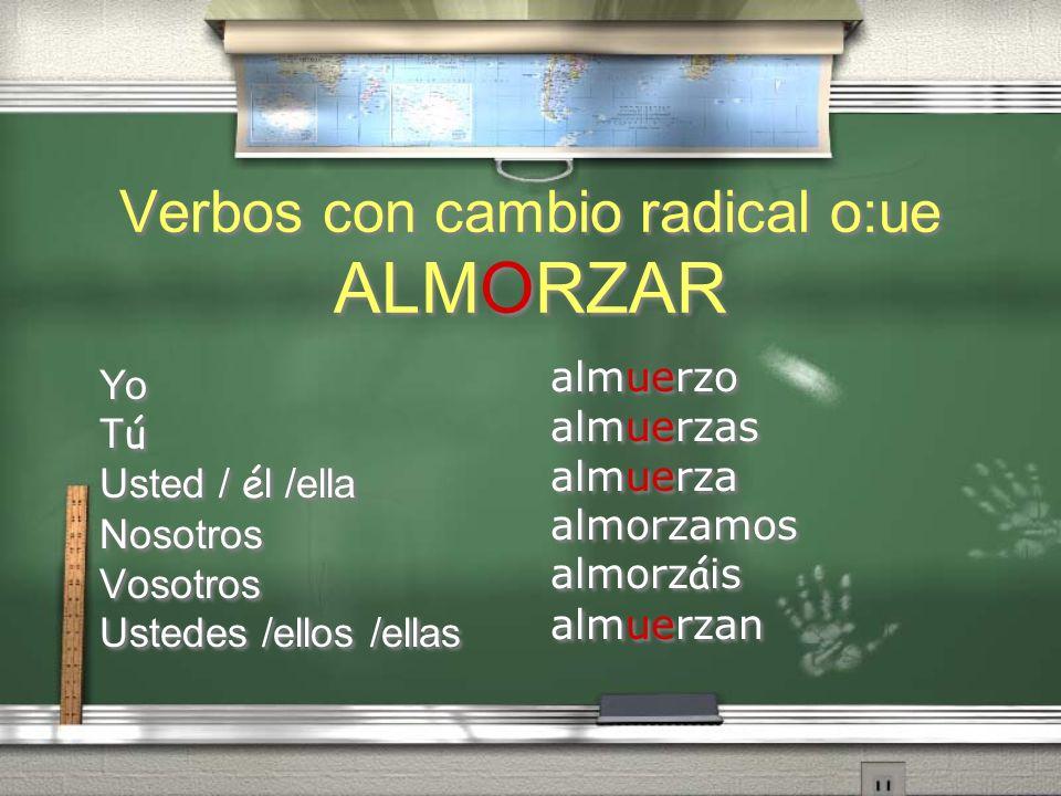 Verbos con cambio radical o:ue ALMORZAR Yo T ú Usted / é l /ella Nosotros Vosotros Ustedes /ellos /ellas Yo TúTú Usted / é l /ella Nosotros Vosotros U
