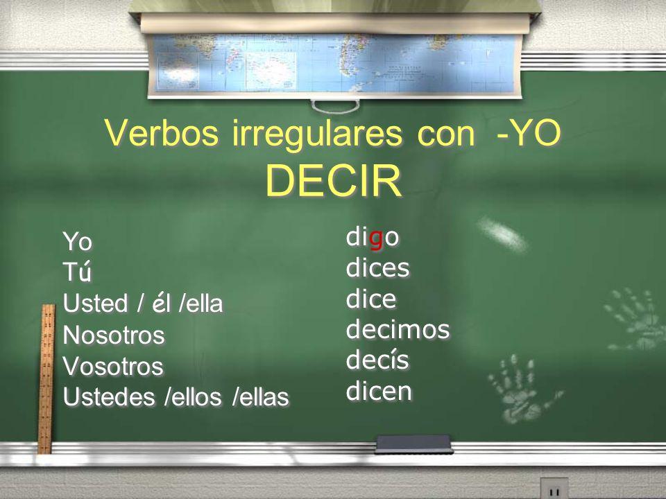 Verbos irregulares con -YO DECIR Yo T ú Usted / é l /ella Nosotros Vosotros Ustedes /ellos /ellas Yo TúTú Usted / é l /ella Nosotros Vosotros Ustedes