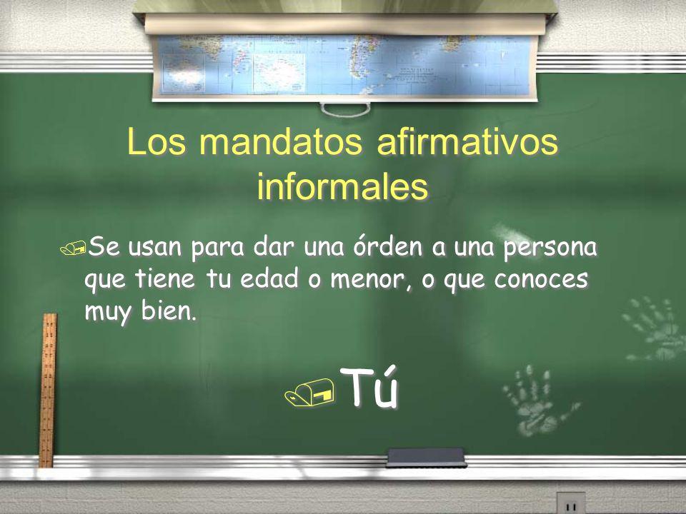 Los mandatos afirmativos informales / Se usan para dar una órden a una persona que tiene tu edad o menor, o que conoces muy bien. / Tú / Se usan para