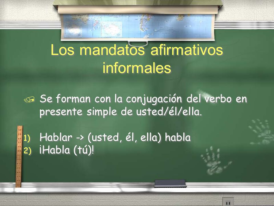 Los mandatos afirmativos informales / Se forman con la conjugación del verbo en presente simple de usted/él/ella. 1) Hablar -> (usted, él, ella) habla