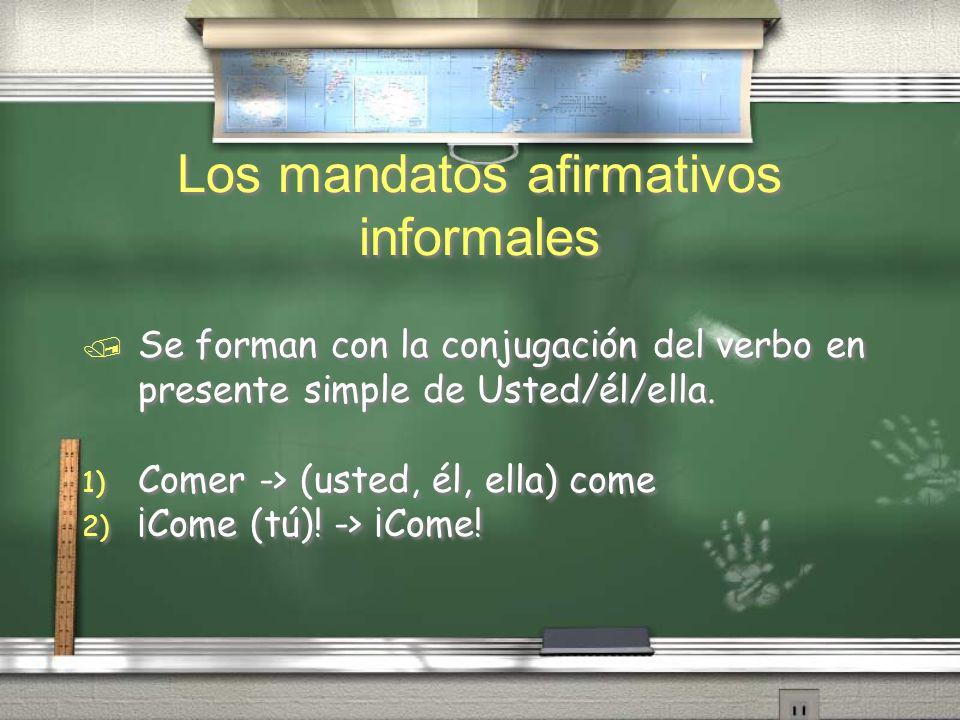 Los mandatos afirmativos informales / Se forman con la conjugación del verbo en presente simple de Usted/él/ella. 1) Comer -> (usted, él, ella) come 2