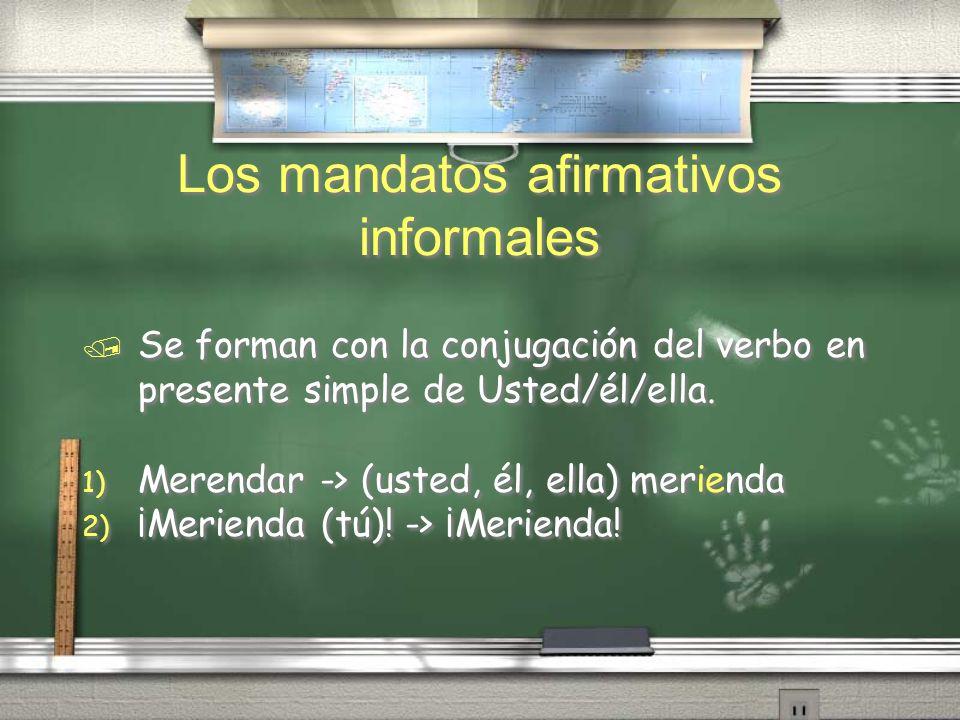 Los mandatos afirmativos informales / Se forman con la conjugación del verbo en presente simple de Usted/él/ella. 1) Merendar -> (usted, él, ella) mer