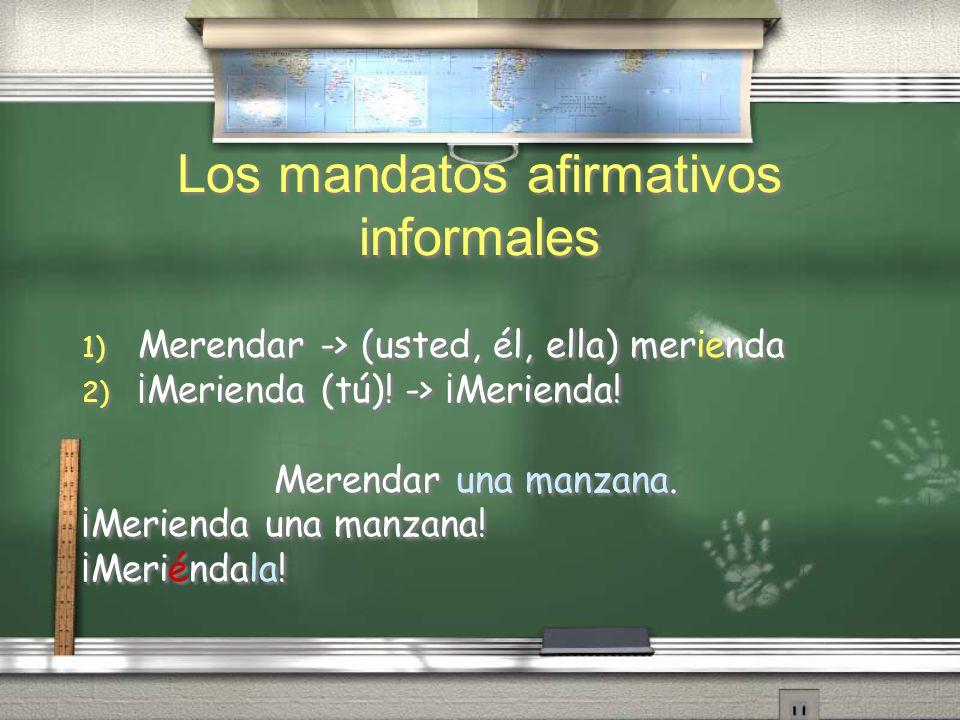 Los mandatos afirmativos informales 1) Merendar -> (usted, él, ella) merienda 2) ¡Merienda (tú)! -> ¡Merienda! Merendar una manzana. ¡Merienda una man