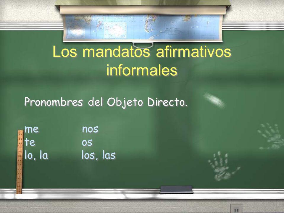 Los mandatos afirmativos informales Pronombres del Objeto Directo. me nos te os lo, la los, las Pronombres del Objeto Directo. me nos te os lo, la los