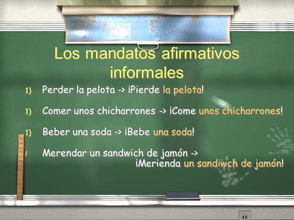 Los mandatos afirmativos informales 1) Perder la pelota -> ¡Pierde la pelota! 1) Comer unos chicharrones -> ¡Come unos chicharrones! 1) Beber una soda