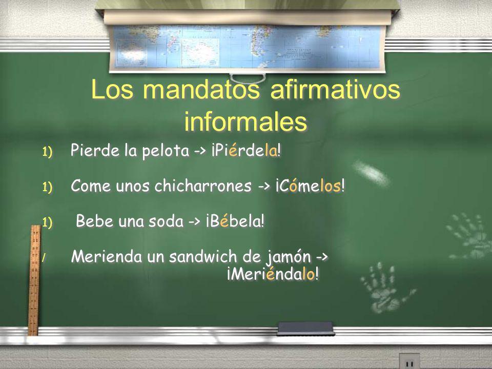 Los mandatos afirmativos informales 1) Pierde la pelota -> ¡Piérdela! 1) Come unos chicharrones -> ¡Cómelos! 1) Bebe una soda -> ¡Bébela! / Merienda u