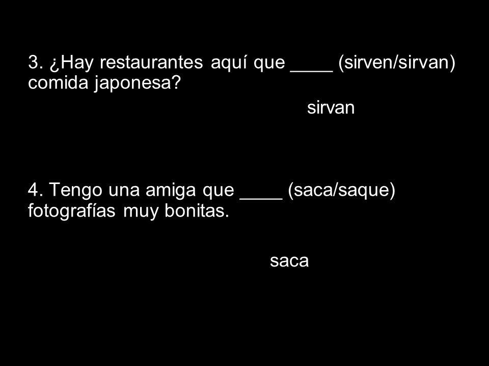 14.1 The subjunctive in adjective clauses 3. ¿Hay restaurantes aquí que ____ (sirven/sirvan) comida japonesa? sirvan 4. Tengo una amiga que ____ (saca