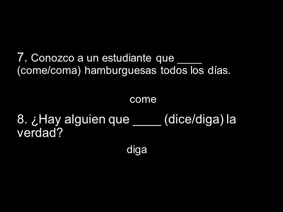 14.1 The subjunctive in adjective clauses 7. Conozco a un estudiante que ____ (come/coma) hamburguesas todos los días. come 8. ¿Hay alguien que ____ (