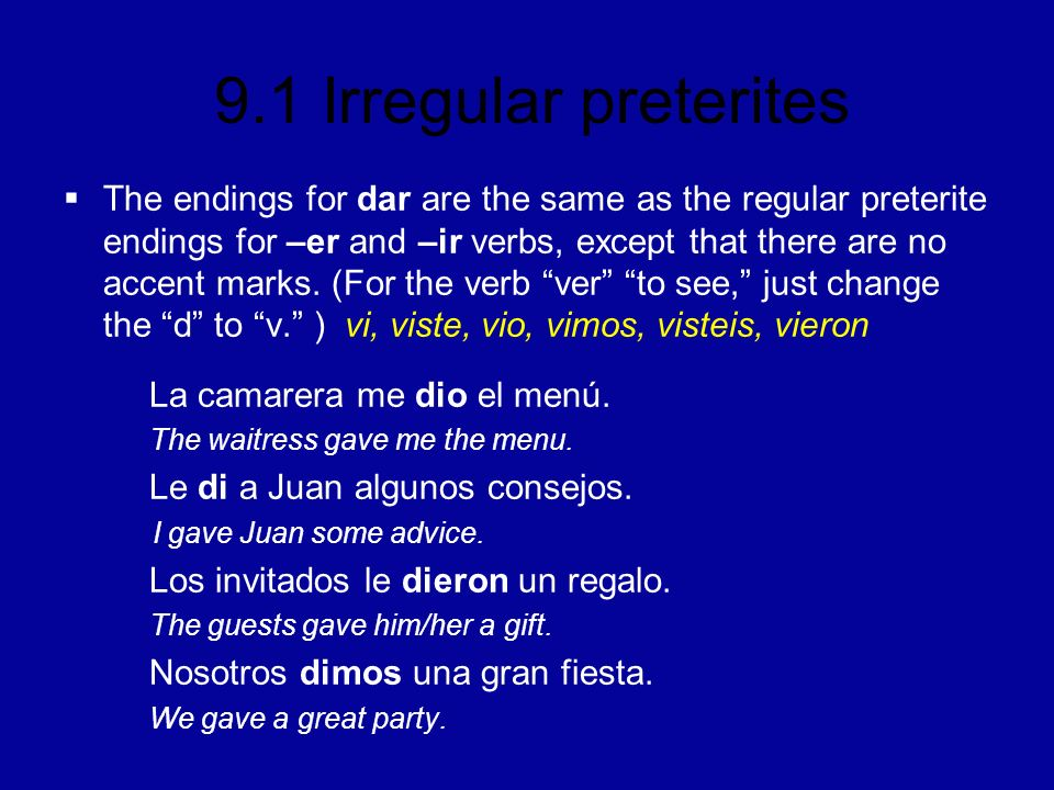 9.1 Irregular preterites The endings for dar are the same as the regular preterite endings for –er and –ir verbs, except that there are no accent marks.
