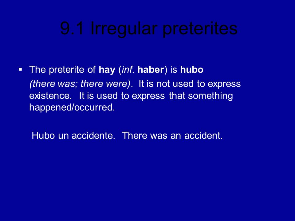 9.1 Irregular preterites The preterite of hay (inf. haber) is hubo (there was; there were). It is not used to express existence. It is used to express
