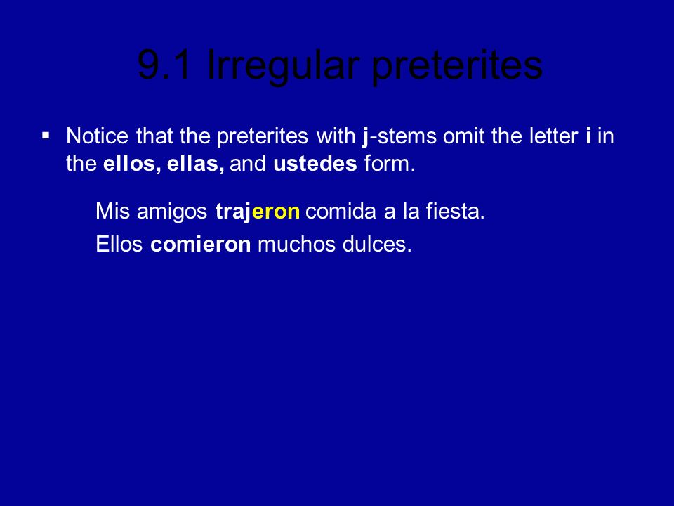 9.1 Irregular preterites Notice that the preterites with j-stems omit the letter i in the ellos, ellas, and ustedes form.