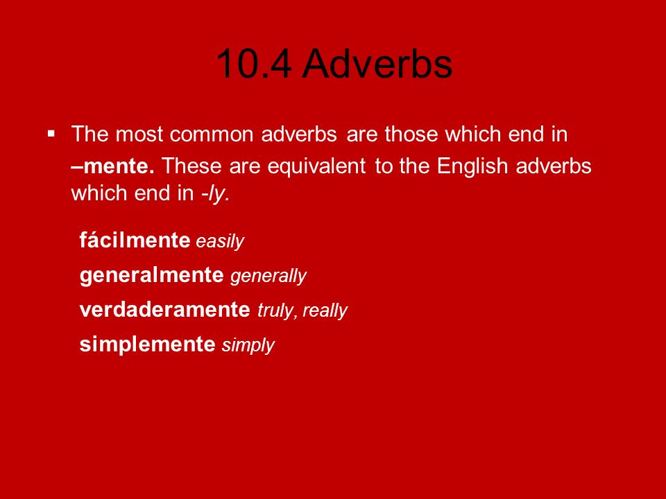 10.4 Adverbs To form adverbs which end in –mente, add –mente to the feminine form of the adjective.