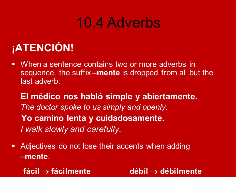10.4 Adverbs ¡ATENCIÓN! When a sentence contains two or more adverbs in sequence, the suffix –mente is dropped from all but the last adverb. El médico
