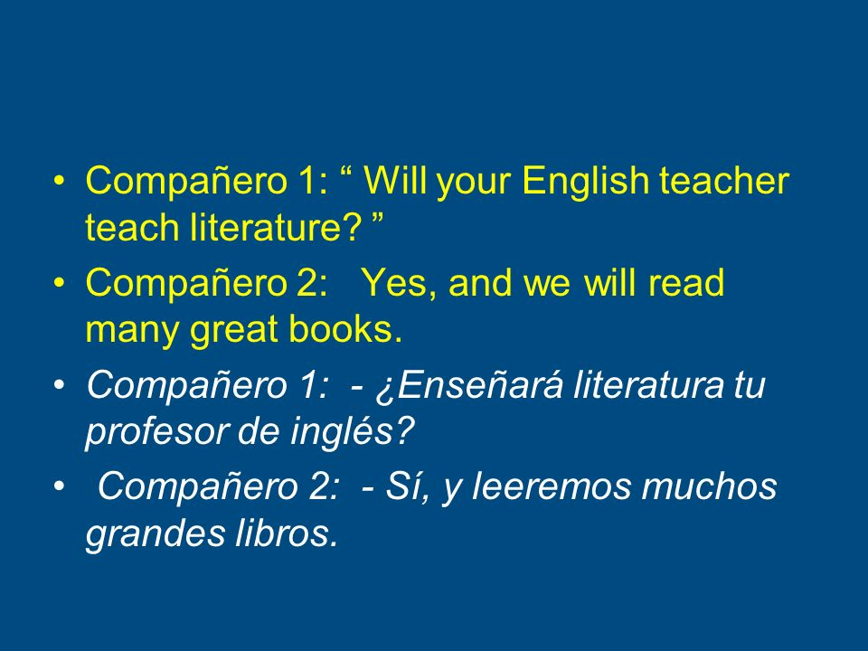Compañero 1: Will your English teacher teach literature? Compañero 2: Yes, and we will read many great books. Compañero 1: - ¿Enseñará literatura tu p