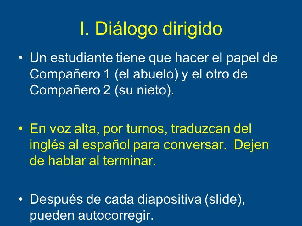 I. Diálogo dirigido Un estudiante tiene que hacer el papel de Compañero 1 (el abuelo) y el otro de Compañero 2 (su nieto). En voz alta, por turnos, tr