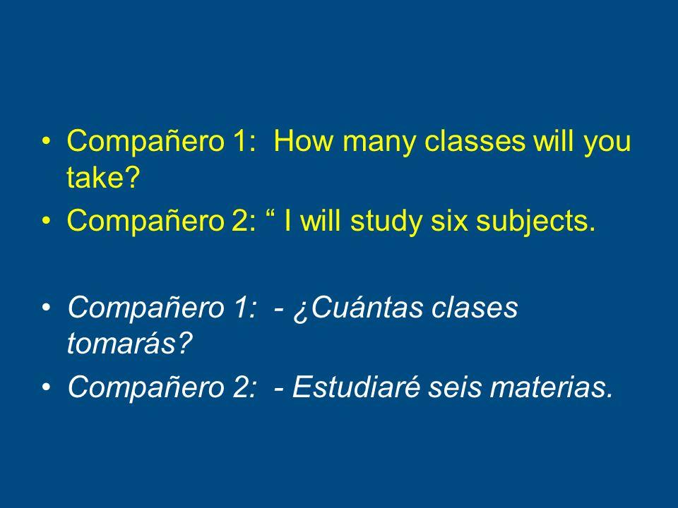 Compañero 1: How many classes will you take? Compañero 2: I will study six subjects. Compañero 1: - ¿Cuántas clases tomarás? Compañero 2: - Estudiaré