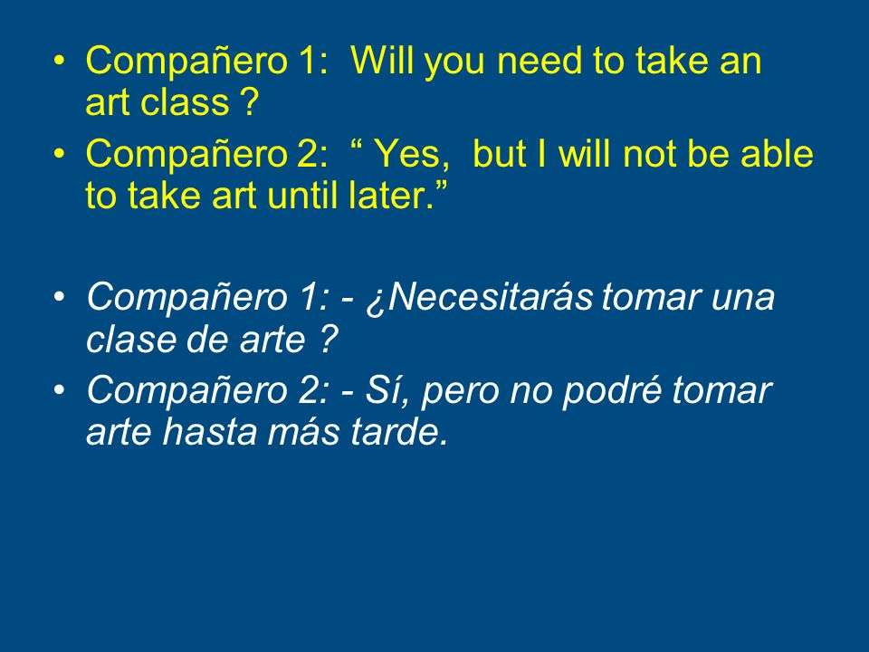 Compañero 1: Will you need to take an art class ? Compañero 2: Yes, but I will not be able to take art until later. Compañero 1: - ¿Necesitarás tomar