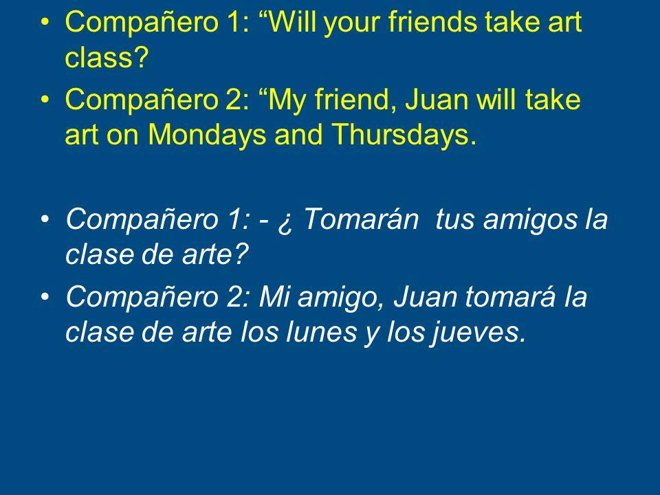 Compañero 1: Will your friends take art class? Compañero 2: My friend, Juan will take art on Mondays and Thursdays. Compañero 1: - ¿ Tomarán tus amigo
