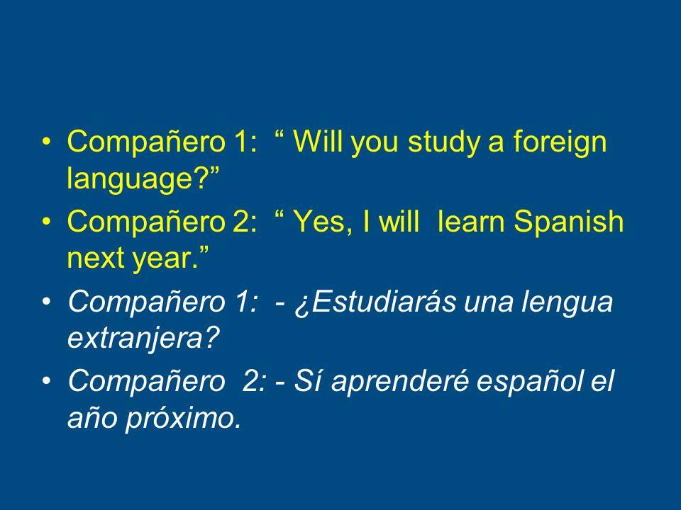 Compañero 1: Will you study a foreign language? Compañero 2: Yes, I will learn Spanish next year. Compañero 1: - ¿Estudiarás una lengua extranjera? Co