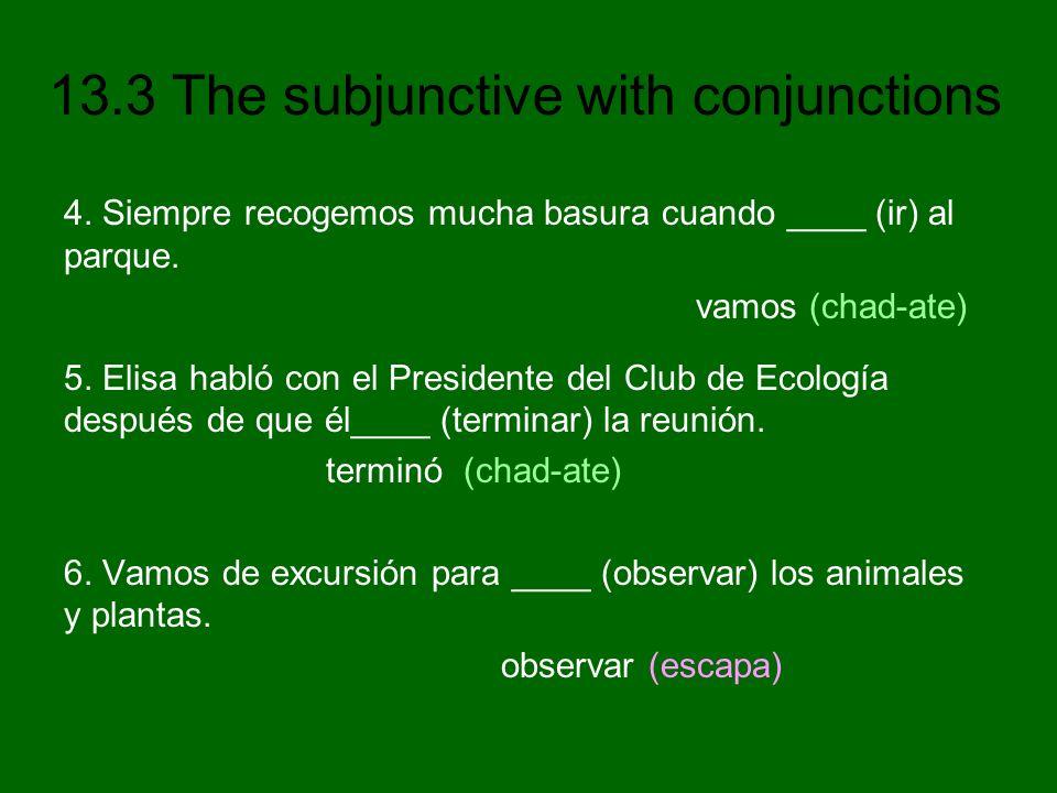 13.3 The subjunctive with conjunctions 4. Siempre recogemos mucha basura cuando ____ (ir) al parque. vamos (chad-ate) 5. Elisa habló con el Presidente