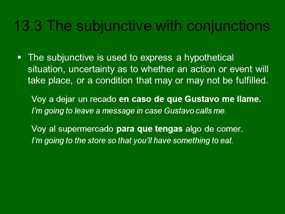 13.3 The subjunctive with conjunctions The subjunctive is used to express a hypothetical situation, uncertainty as to whether an action or event will