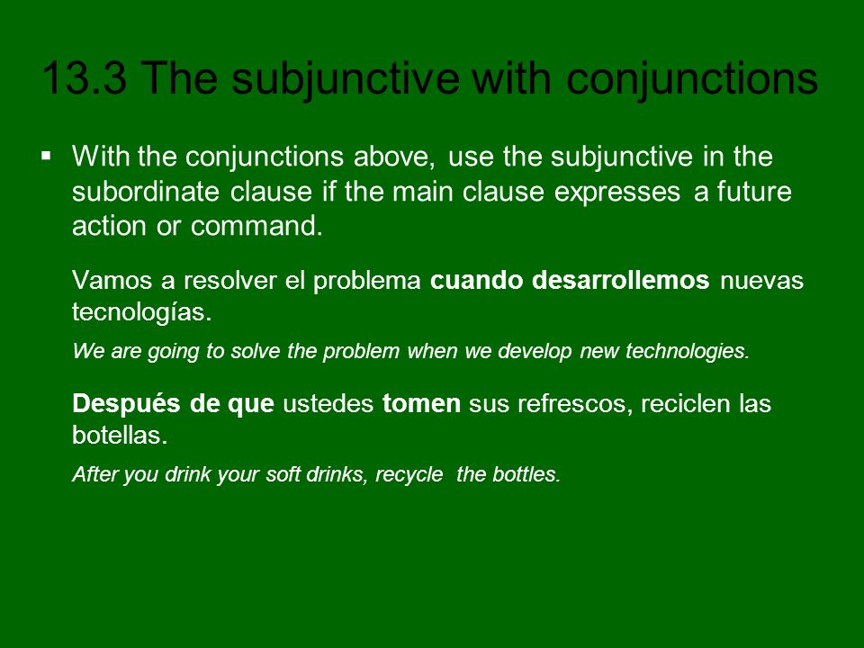 13.3 The subjunctive with conjunctions With these conjunctions, the indicative is used in the subordinate clause if the verb in the main clause expresses an action that habitually happens, or that happened in the past.