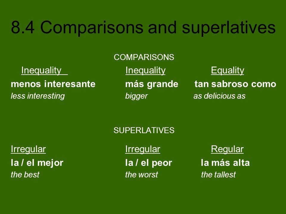 8.4 Comparisons and superlatives COMPARISONS Inequality InequalityEquality menos interesante más grande tan sabroso como less interesting bigger as de