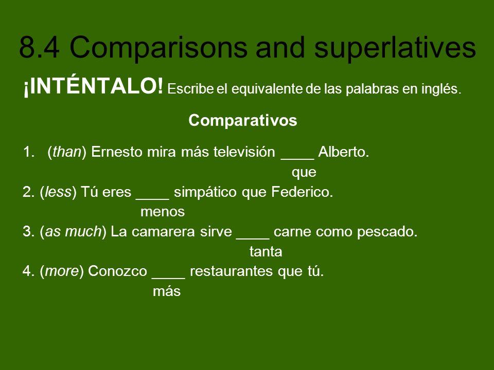 8.4 Comparisons and superlatives ¡INTÉNTALO! Escribe el equivalente de las palabras en inglés. Comparativos 1.(than) Ernesto mira más televisión ____
