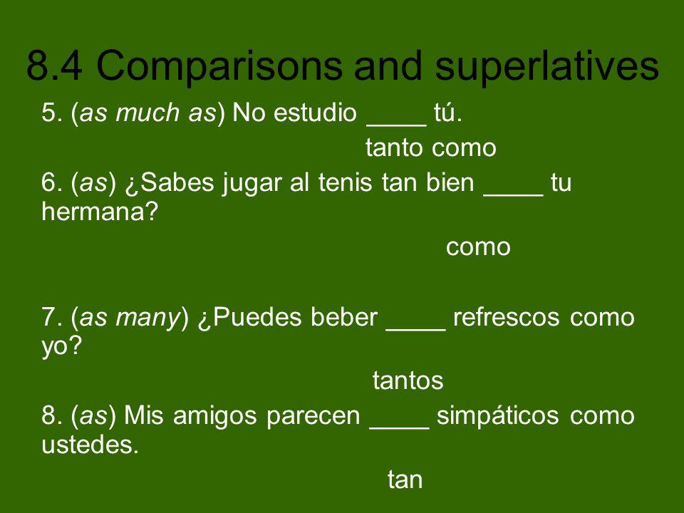 8.4 Comparisons and superlatives 5. (as much as) No estudio ____ tú. tanto como 6. (as) ¿Sabes jugar al tenis tan bien ____ tu hermana? como 7. (as ma