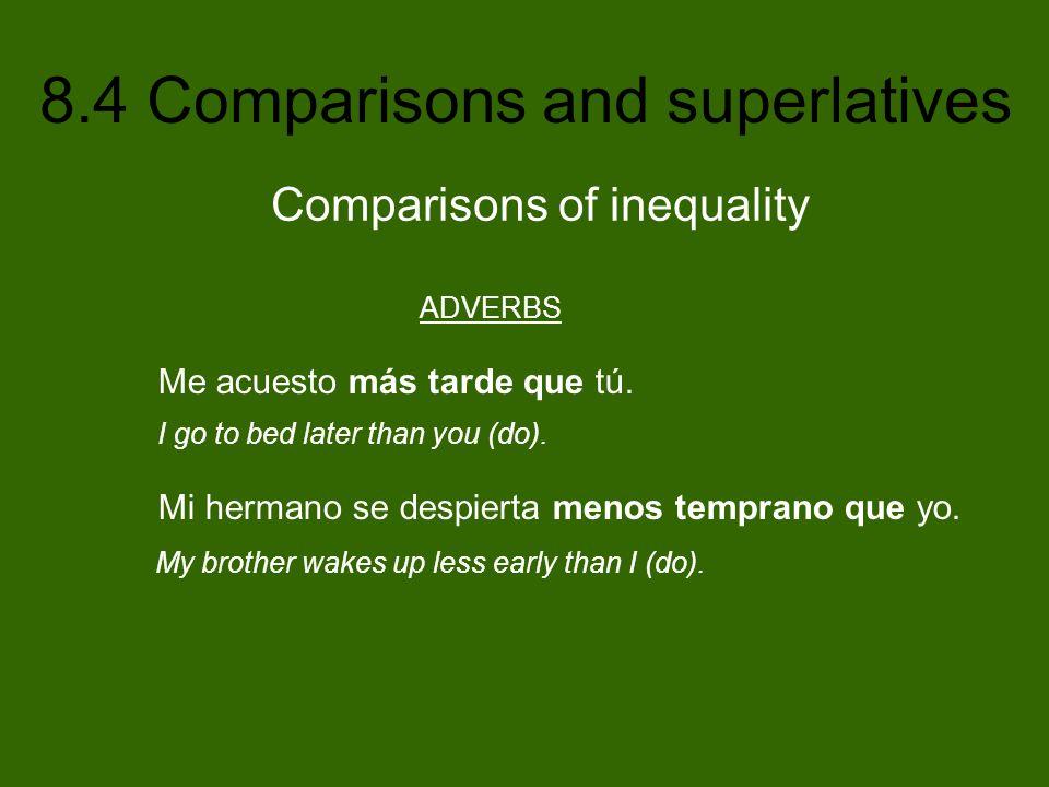 8.4 Comparisons and superlatives Irregular comparatives and superlatives AdjectiveComparative FormSuperlative Form bueno/a/os/asgoodmejor(es)better el/lalos/las mejor(es) (the) best malo/a/os/asbadpeor(es)worse el/la/los/las peor(es) (the) worst grande(s)big más grande(s) (size) mayor(es) (age) bigger el/la/los/las más grande(s) el/la/los/las mayor(es) (the) biggest pequeño(a/os/as)small más pequeño (a/os/as) (size) menor(es) (age) smaller el/la/los/las menor(es) (the) smallest joven/jóvenesyoungmenor(es)younger el/la/los/las menor(es) (the) youngest viejo/a/os/asoldmayor(es)older el/la/los/las mayor(es) (the) oldest