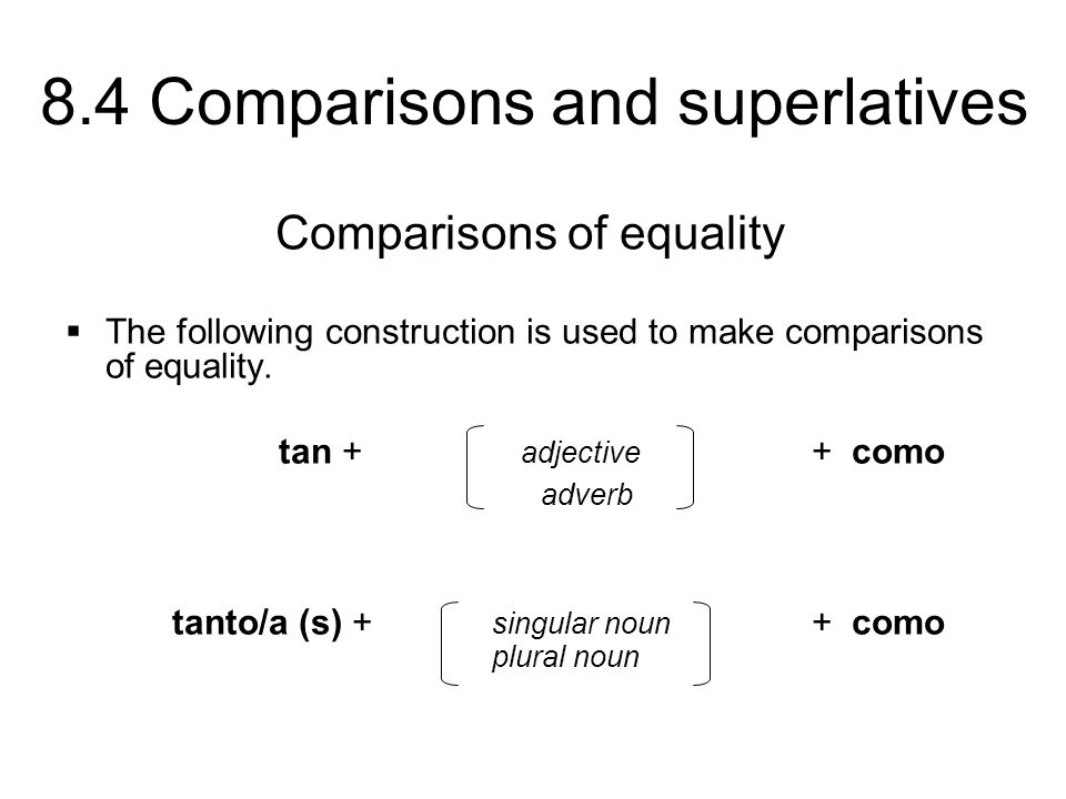 8.4 Comparisons and superlatives The following construction is used to make comparisons of equality. tan + adjective + como adverb tanto/a (s) + singu