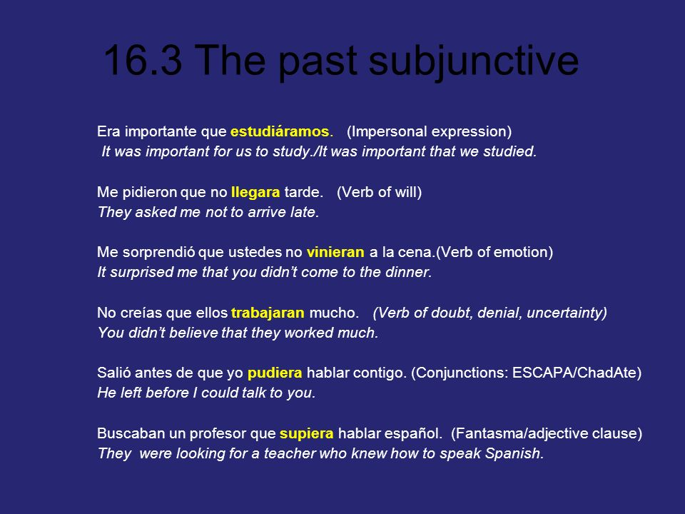 16.3 The past subjunctive If the verb in the first clause is in the preterit, imperfect, conditional, pluperfect, or conditional perfect, and the sentence calls for subjunctive in the second clause, the verb in the second clause MUST BE a past subjunctive.