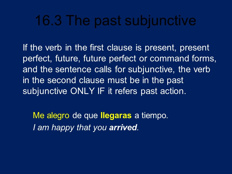 16.3 The past subjunctive If the sentence calls for the subjunctive, and if the verb in the main clause is in the: Then use: present/present perfect/future/future perfect/command form a present or past subjunctive* (i.e.