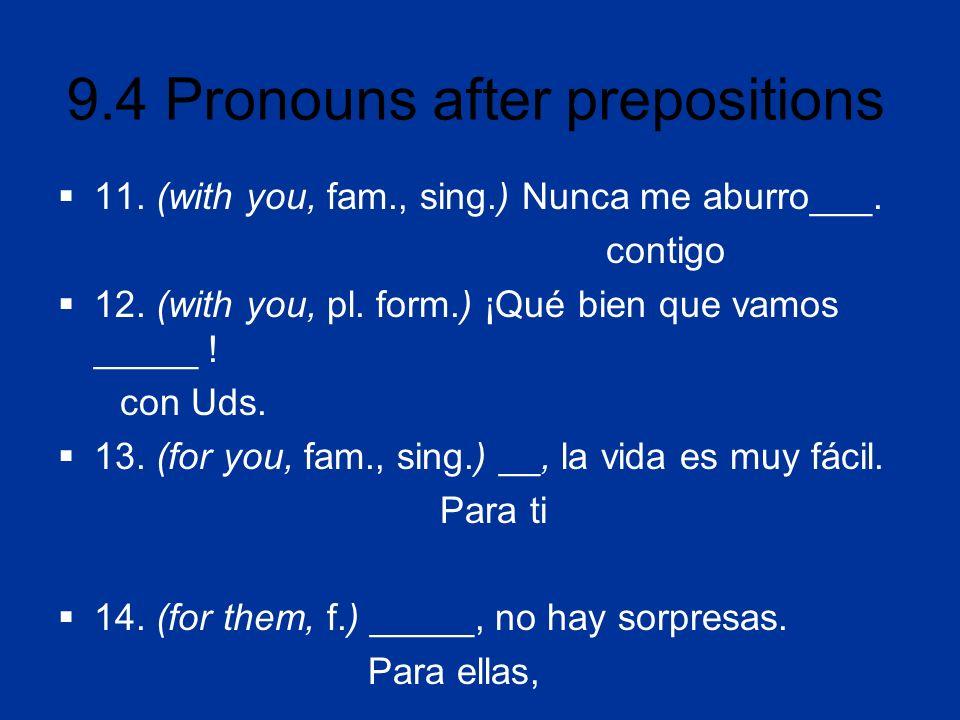 9.4 Pronouns after prepositions 11. (with you, fam., sing.) Nunca me aburro___. contigo 12. (with you, pl. form.) ¡Qué bien que vamos _____ ! con Uds.